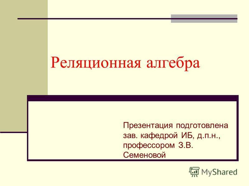 Реляционная алгебра Презентация подготовлена зав. кафедрой ИБ, д.п.н., профессором З.В. Семеновой