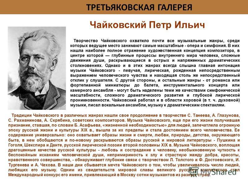 ТРЕТЬЯКОВСКАЯ ГАЛЕРЕЯ Творчество Чайковского охватило почти все музыкальные жанры, среди которых ведущее место занимают самые масштабные - опера и симфония. В них нашла наиболее полное отражение художественная концепция композитора, в центре которой