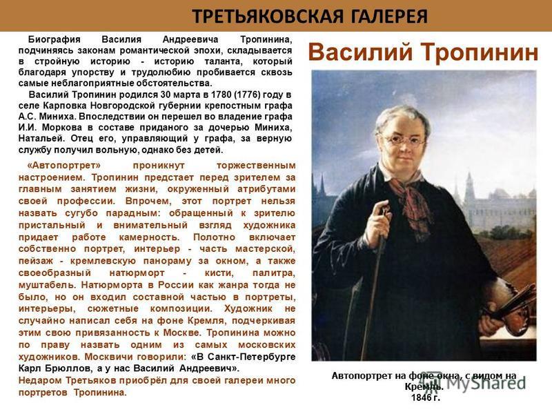 Автопортрет на фоне окна, с видом на Кремль. 1846 г. Биография Василия Андреевича Тропинина, подчиняясь законам романтической эпохи, складывается в стройную историю - историю таланта, который благодаря упорству и трудолюбию пробивается сквозь самые н