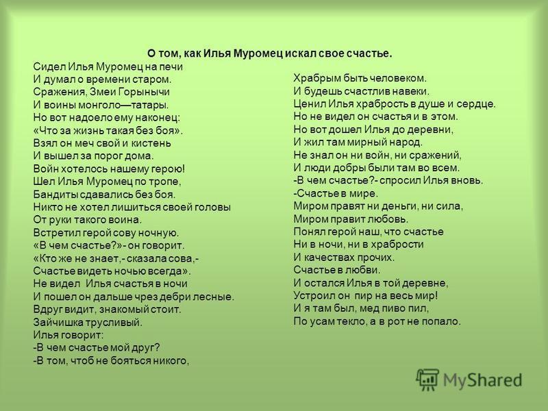 О том, как Илья Муромец искал свое счастье. Сидел Илья Муромец на печи И думал о времени старом. Сражения, Змеи Горынычи И воины монголо-татары. Но вот надоело ему наконец: «Что за жизнь такая без боя». Взял он меч свой и кистень И вышел за порог дом