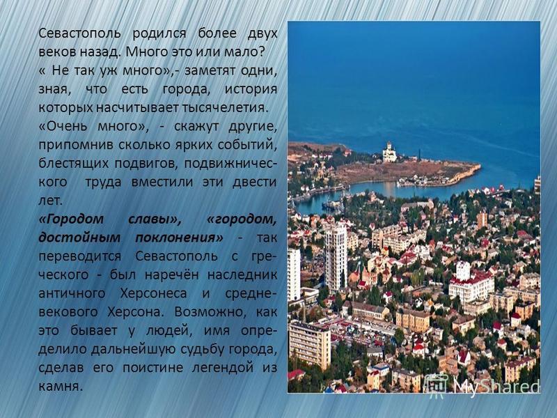 Севастополь родился более двух веков назад. Много это или мало? « Не так уж много»,- заметят одни, зная, что есть города, история которых насчитывает тысячелетия. «Очень много», - скажут другие, припомнив сколько ярких событий, блестящих подвигов, по