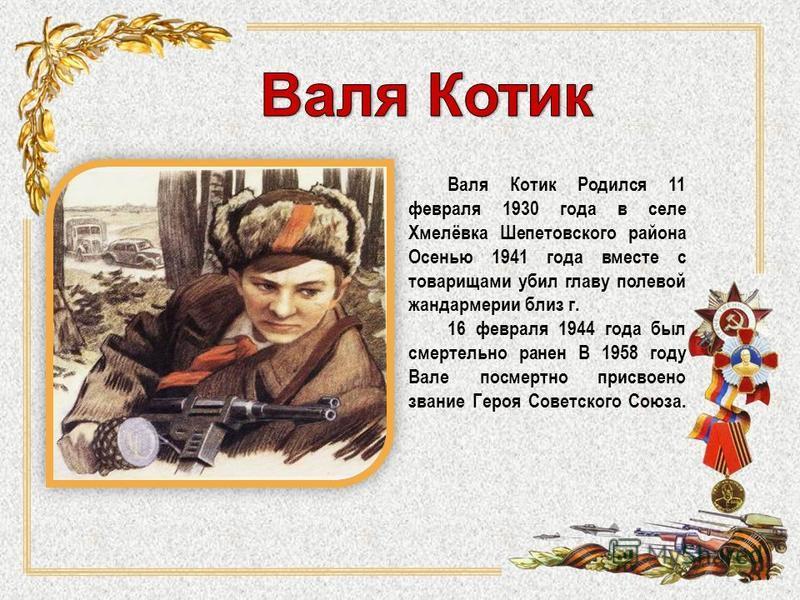 Валя Котик Родился 11 февраля 1930 года в селе Хмелёвка Шепетовского района Осенью 1941 года вместе с товарищами убил главу полевой жандармерии близ г. 16 февраля 1944 года был смертельно ранен В 1958 году Вале посмертно присвоено звание Героя Советс