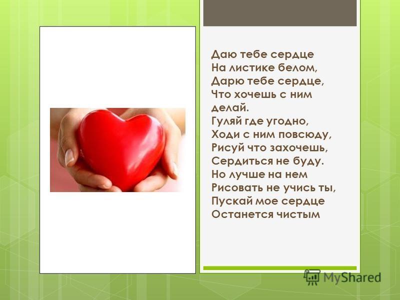 Даю тебе сердце На листике белом, Дарю тебе сердце, Что хочешь с ним делай. Гуляй где угодно, Ходи с ним повсюду, Рисуй что захочешь, Сердиться не буду. Но лучше на нем Рисовать не учись ты, Пускай мое сердце Останется чистым