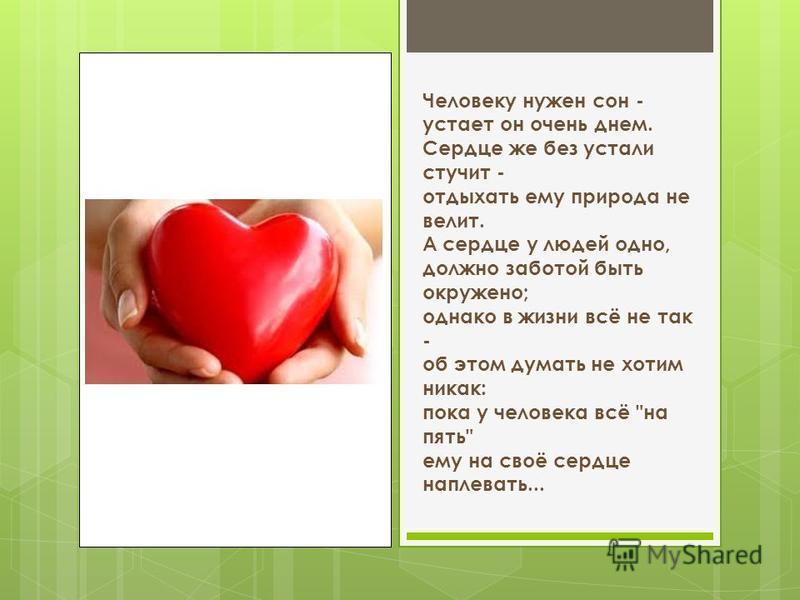 Человеку нужен сон - устает он очень днем. Сердце же без устали стучит - отдыхать ему природа не велит. А сердце у людей одно, должно заботой быть окружено; однако в жизни всё не так - об этом думать не хотим никак: пока у человека всё