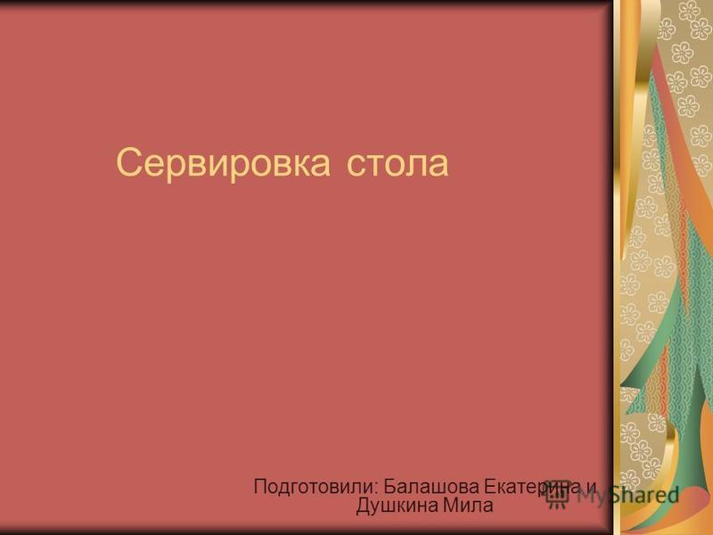 Сервировка стола Подготовили: Балашова Екатерина и Душкина Мила
