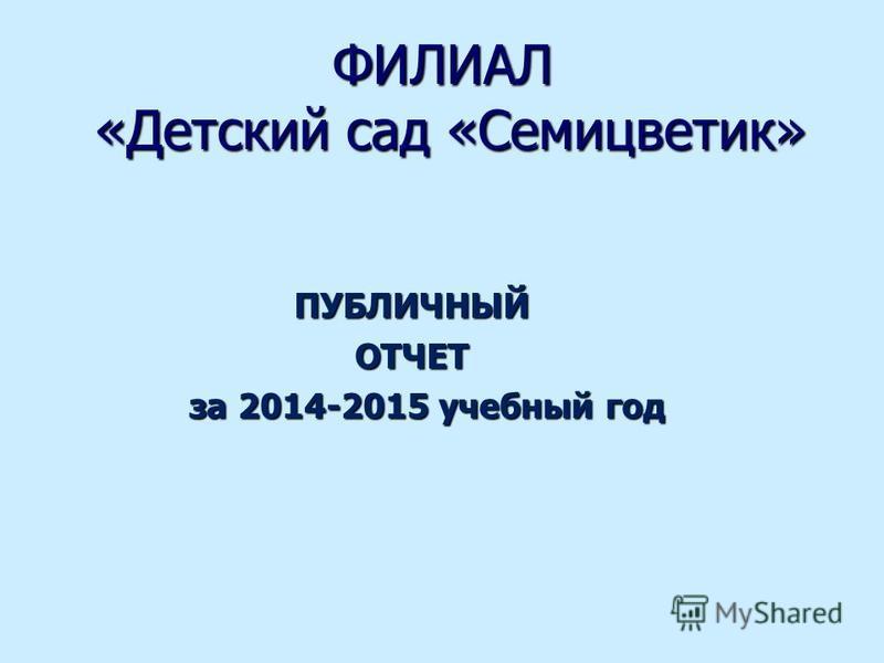 ПУБЛИЧНЫЙОТЧЕТ за 2014-2015 учебный год за 2014-2015 учебный год ФИЛИАЛ «Детский сад «Семицветик»