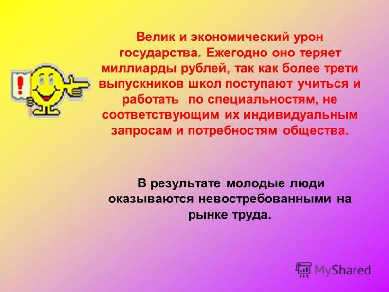 Велик и экономический урон государства. Ежегодно оно теряет миллиарды рублей, так как более трети выпускников школ поступают учиться и работать по специальностям, не соответствующим их индивидуальным запросам и потребностям общества. В результате мол