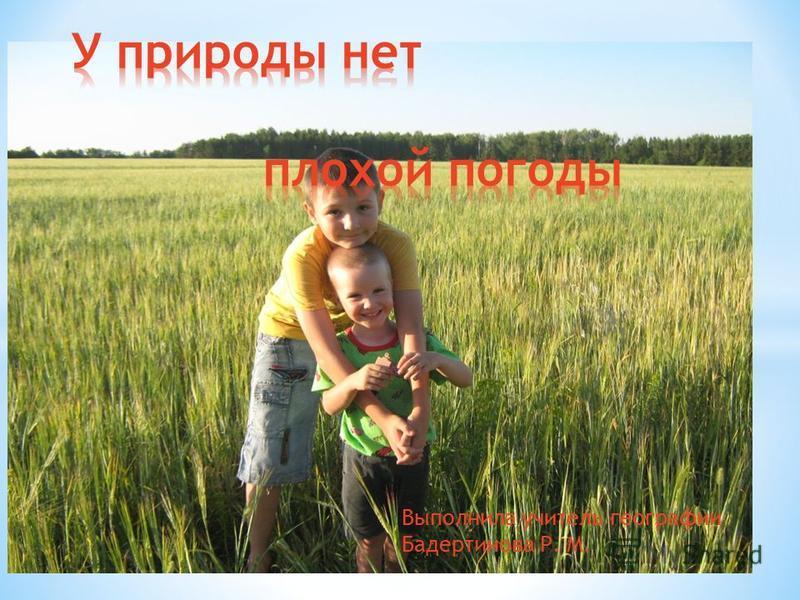 Выполнила учитель географии Бадертинова Р. М.