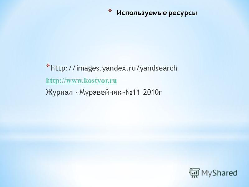 * Используемые ресурсы * http://images.yandex.ru/yandsearch http://www.kostyor.ru Журнал «Муравейник»11 2010 г