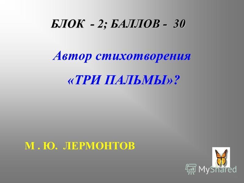 БЛОК - 2; БАЛЛОВ - 30 Автор стихотворения «ТРИ ПАЛЬМЫ»? М. Ю. ЛЕРМОНТОВ