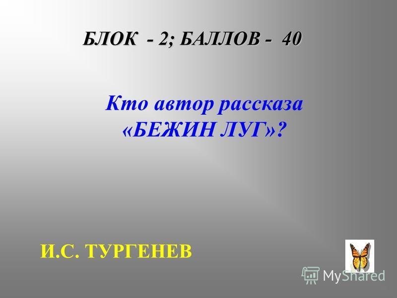 БЛОК - 2; БАЛЛОВ - 40 Кто автор рассказа «БЕЖИН ЛУГ»? И.С. ТУРГЕНЕВ