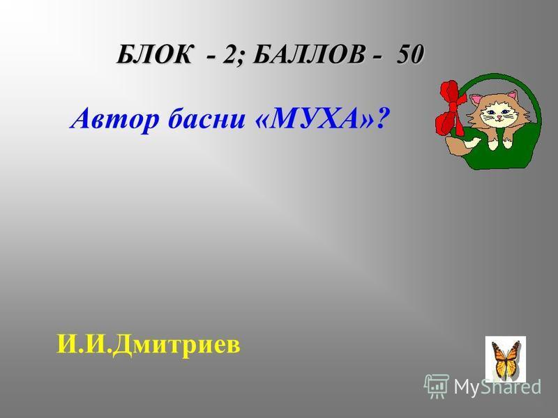 БЛОК - 2; БАЛЛОВ - 50 Автор басни «МУХА»? И.И.Дмитриев