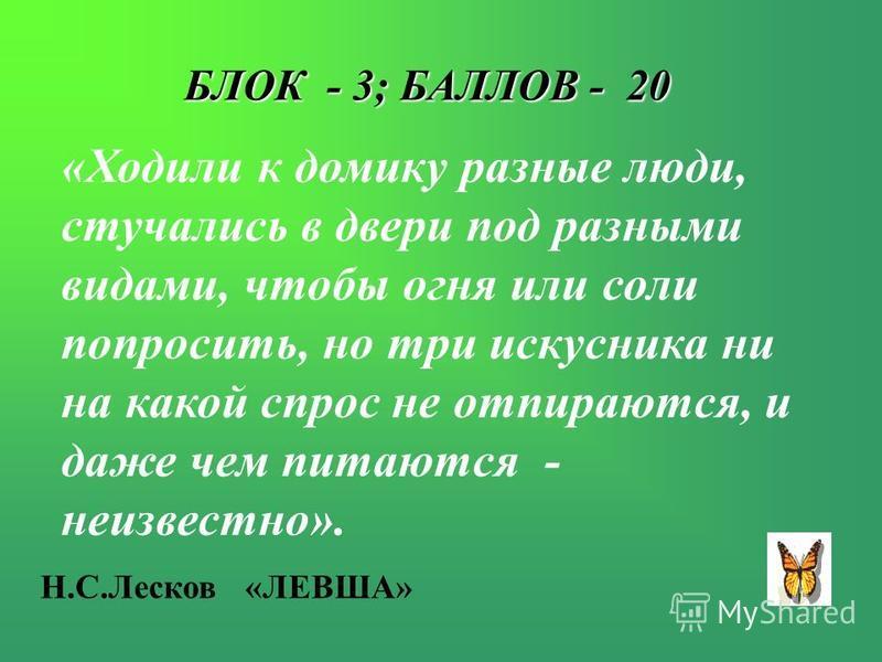 БЛОК - 3; БАЛЛОВ - 20 «Ходили к домику разные люди, стучались в двери под разными видами, чтобы огня или соли попросить, но три искусника ни на какой спрос не отпираются, и даже чем питаются - неизвестно». Н.С.Лесков «ЛЕВША»