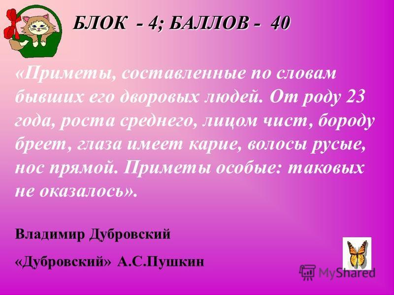 БЛОК - 4; БАЛЛОВ - 40 «Приметы, составленные по словам бывших его дворовых людей. От роду 23 года, роста среднего, лицом чист, бороду бреет, глаза имеет карие, волосы русые, нос прямой. Приметы особые: таковых не оказалось». Владимир Дубровский «Дубр
