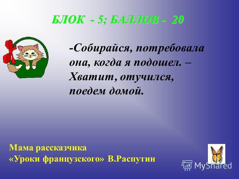 БЛОК - 5; БАЛЛОВ - 20 -Собирайся, потребовала она, когда я подошел. – Хватит, отучился, поедем домой. Мама рассказчика «Уроки французского» В.Распутин