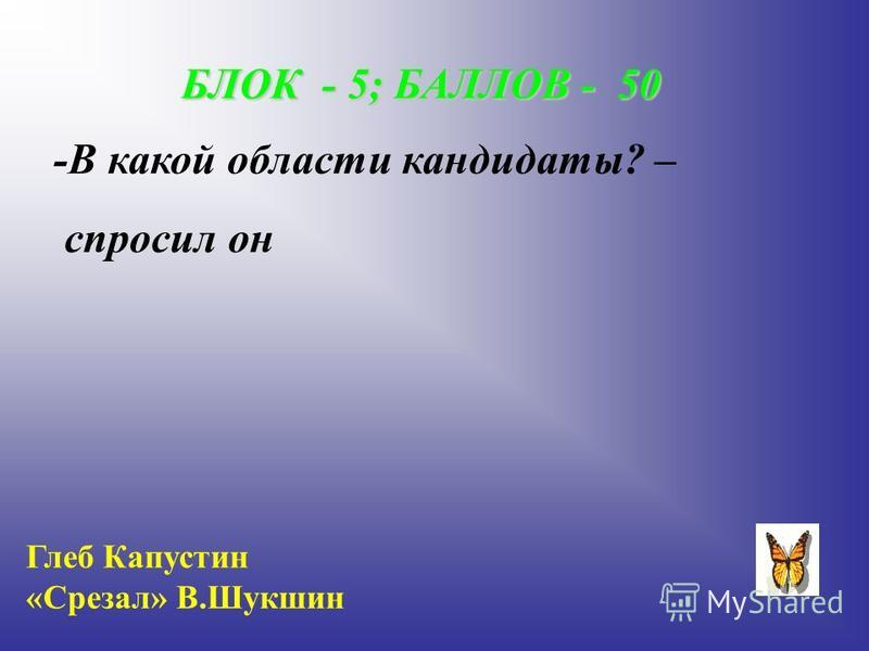 БЛОК - 5; БАЛЛОВ - 50 -В какой области кандидаты? – спросил он Глеб Капустин «Срезал» В.Шукшин