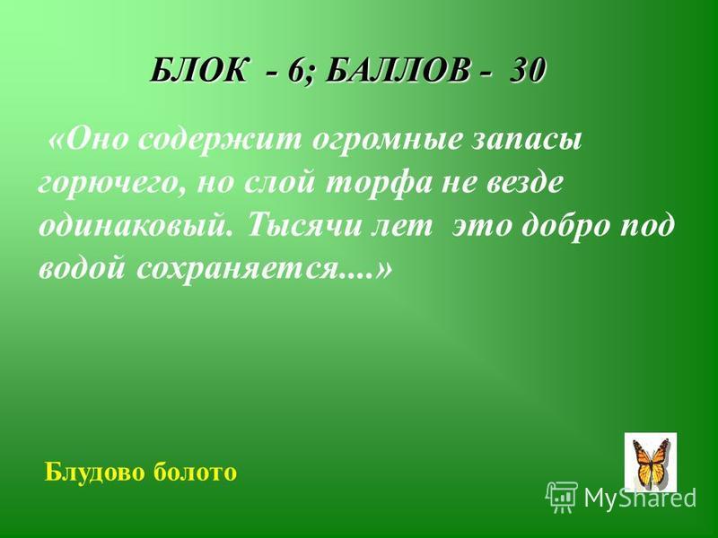 БЛОК - 6; БАЛЛОВ - 30 «Оно содержит огромные запасы горючего, но слой торфа не везде одинаковый. Тысячи лет это добро под водой сохраняется....» Блудово болото