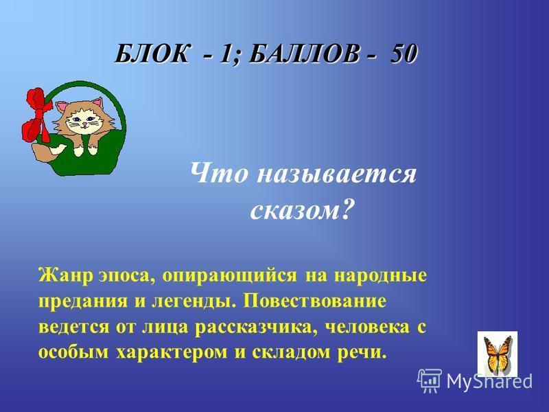 БЛОК - 1; БАЛЛОВ - 50 Что называется сказом? Жанр эпоса, опирающийся на народные предания и легенды. Повествование ведется от лица рассказчика, человека с особым характером и складом речи.