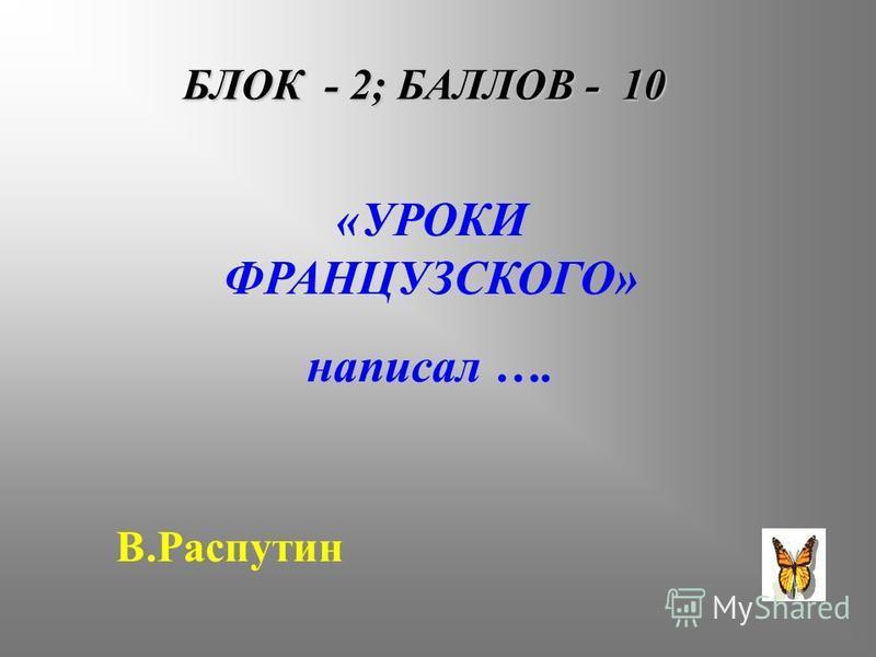 БЛОК - 2; БАЛЛОВ - 10 «УРОКИ ФРАНЦУЗСКОГО» написал …. В.Распутин