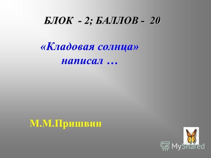 БЛОК - 2; БАЛЛОВ - 20 «Кладовая солнца» написал … М.М.Пришвин