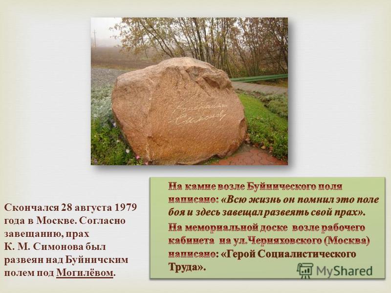 Скончался 28 августа 1979 года в Москве. Согласно завещанию, прах К. М. Симонова был развеян над Буйничским полем под Могилёвом.