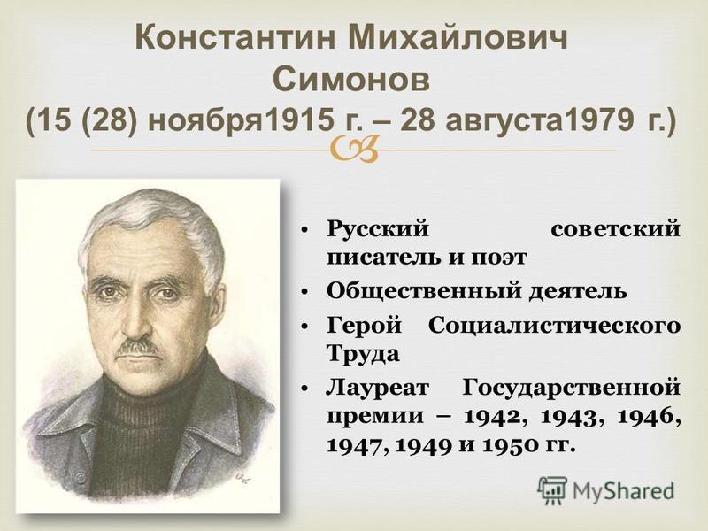 Константин Михайлович Симонов (15 (28) ноября 1915 г. – 28 августа 1979 г.) Русский советский писатель и поэт Общественный деятель Герой Социалистического Труда Лауреат Государственной премии – 1942, 1943, 1946, 1947, 1949 и 1950 гг.