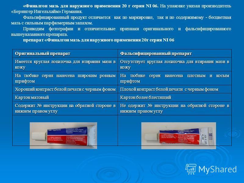 «Финалгон мазь для наружного применения 20 г серия NI 06. На упаковке указан производитель «Берингер Ингельхайм» Германия. Фальсифицированный продукт отличается как по маркировке, так и по содержимому - бесцветная мазь с сильным парфюмерным запахом.