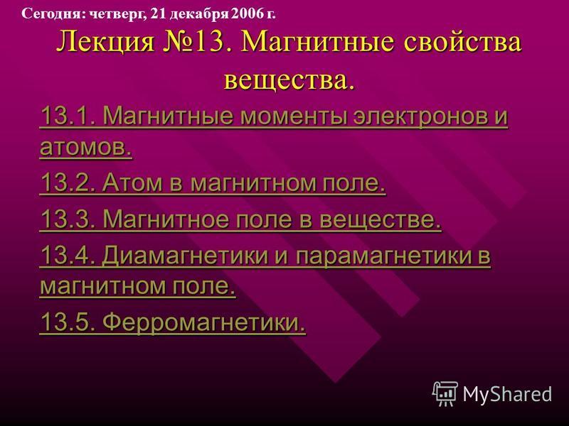 Лекция 13. Магнитные свойства вещества. 13.1. Магнитные моменты электронов и атомов. 13.1. Магнитные моменты электронов и атомов. 13.2. Атом в магнитном поле. 13.2. Атом в магнитном поле. 13.3. Магнитное поле в веществе. 13.3. Магнитное поле в вещест