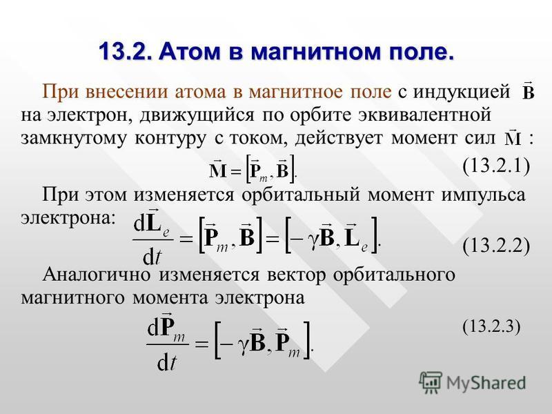13.2. Атом в магнитном поле. При внесении атома в магнитное поле с индукцией на электрон, движущийся по орбите эквивалентной замкнутому контуру с током, действует момент сил : (13.2.1) При этом изменяется орбитальный момент импульса электрона: (13.2.