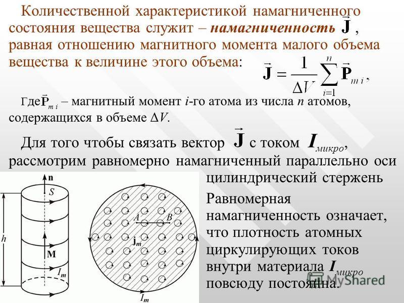 Количественной характеристикой намагниченного состояния вещества служит – намагниченность, равная отношению магнитного момента малого объема вещества к величине этого объема: Г де – магнитный момент i-го атома из числа n атомов, содержащихся в объеме