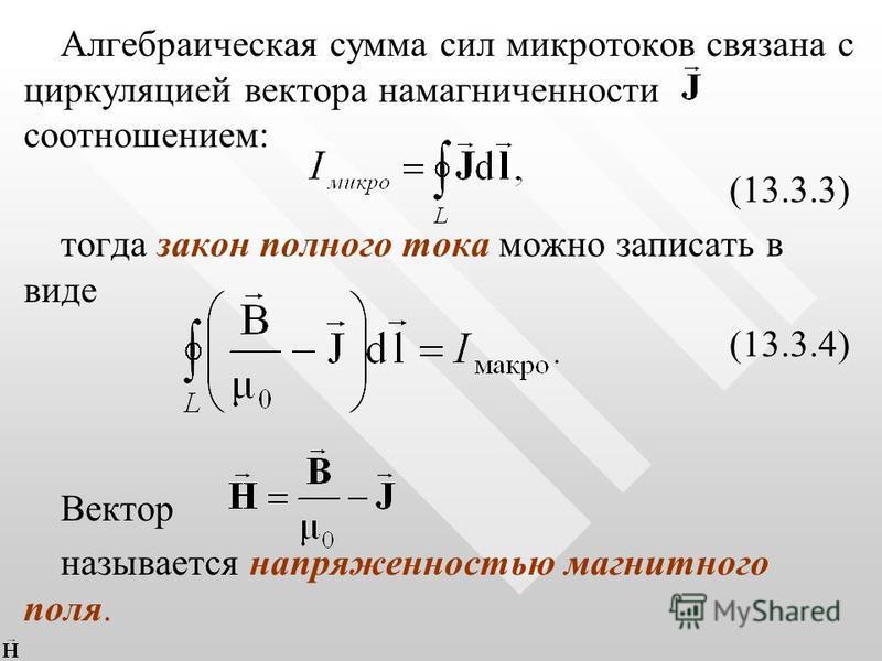 Алгебраическая сумма сил микротоков связана с циркуляцией вектора намагниченности соотношением: (13.3.3) тогда закон полного тока можно записать в виде (13.3.4) Вектор называется напряженностью магнитного поля.