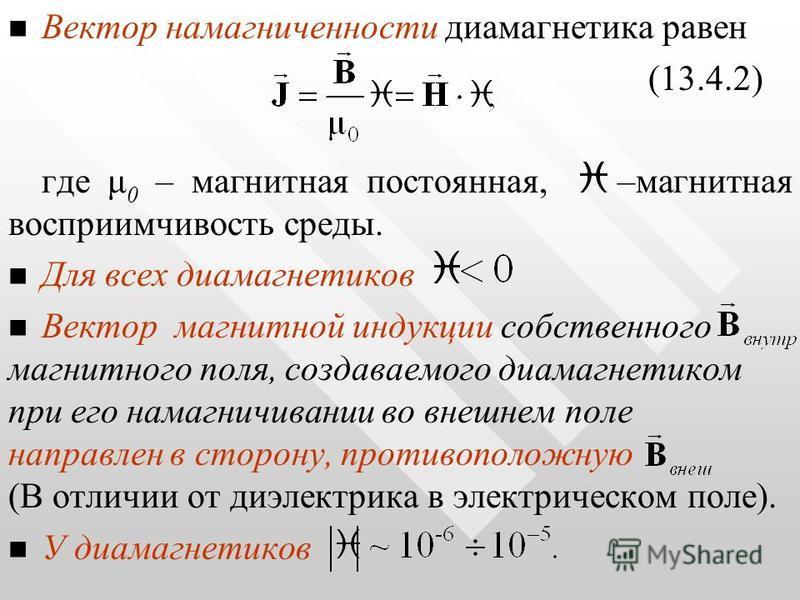 Вектор намагниченности диамагнетика равен (13.4.2) где μ 0 – магнитная постоянная, –магнитная восприимчивость среды. Для всех диамагнетиков Вектор магнитной индукции собственного магнитного поля, создаваемого диамагнетиком при его намагничивании во в