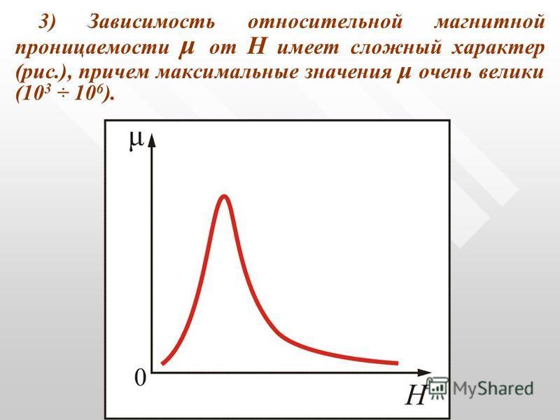 3) Зависимость относительной магнитной проницаемости μ от Н имеет сложный характер (рис.), причем максимальные значения μ очень велики (10 3 ÷ 10 6 ). Рис. 13.7