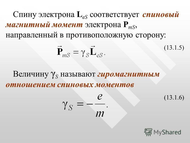 Спину электрона L eS соответствует спиновый магнитный момент электрона P mS, направленный в противоположную сторону: (13.1.5) Величину γ S называют гиромагнитным отношением спиновых моментов (13.1.6) (13.1.6)