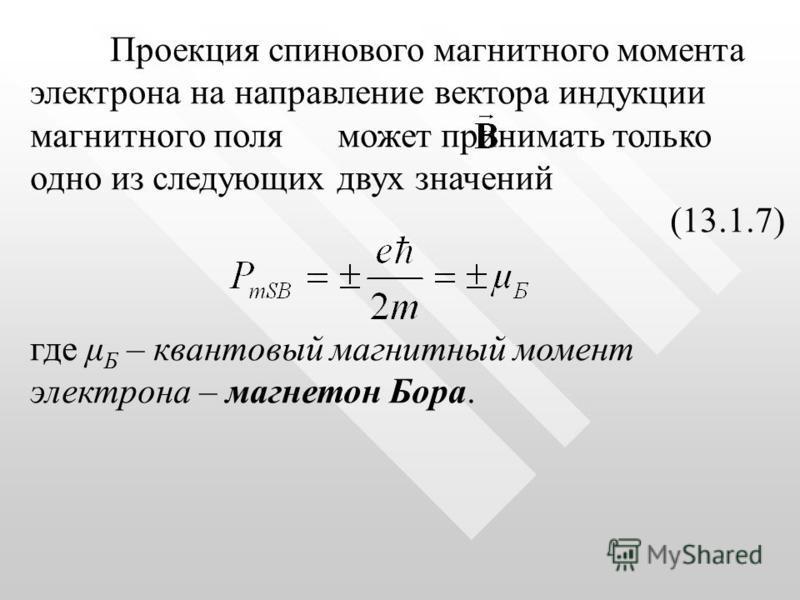 Проекция спинового магнитного момента электрона на направление вектора индукции магнитного поля может принимать только одно из следующих двух значений (13.1.7) где μ Б – квантовый магнитный момент электрона – магнетон Бора.