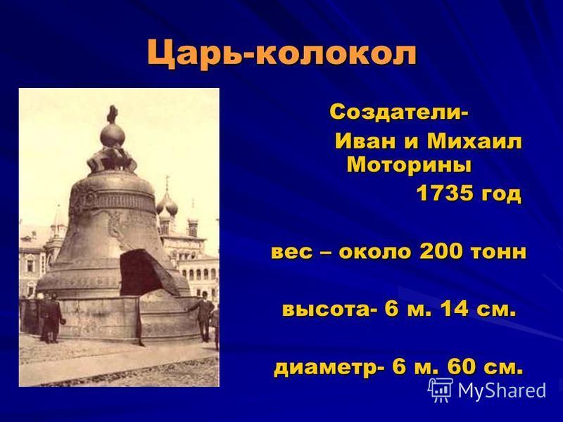 Царь-колокол Создатели- Иван и Михаил Моторины Иван и Михаил Моторины 1735 год 1735 год вес – около 200 тонн высота- 6 м. 14 см. диаметр- 6 м. 60 см.
