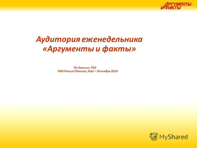 Аудитория еженедельника «Аргументы и факты» По данным TNS NRS-Россия/Москва, Май – Октябрь 2014