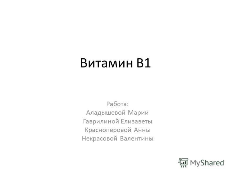 Витамин В1 Работа: Аладышевой Марии Гаврилиной Елизаветы Красноперовой Анны Некрасовой Валентины