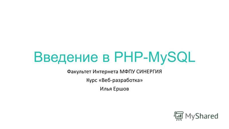 Введение в PHP-MySQL Факультет Интернета МФПУ СИНЕРГИЯ Курс «Веб-разработка» Илья Ершов