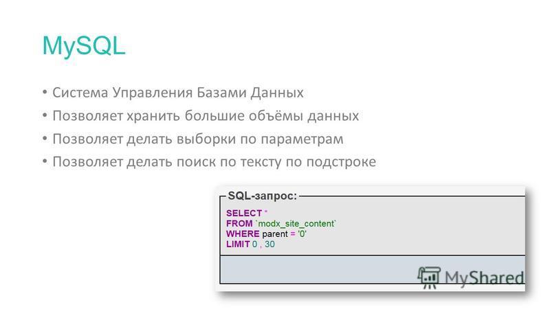 MySQL Система Управления Базами Данных Позволяет хранить большие объёмы данных Позволяет делать выборки по параметрам Позволяет делать поиск по тексту по подстроке
