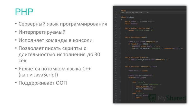 PHP Серверный язык программирования Интерпретируемый Исполняет команды в консоли Позволяет писать скрипты с длительностью исполнения до 30 сек Является потомком языка C++ (как и JavaScript) Поддерживает ООП