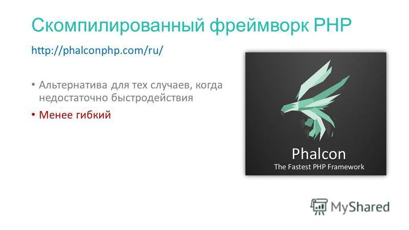 Скомпилированный фреймворк PHP http://phalconphp.com/ru/ Альтернатива для тех случаев, когда недостаточно быстродействия Менее гибкий