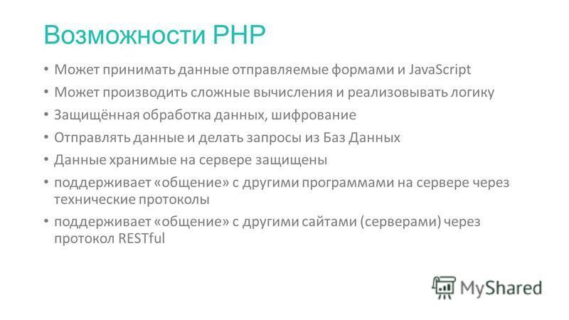 Возможности PHP Может принимать данные отправляемые формами и JavaScript Может производить сложные вычисления и реализовывать логику Защищённая обработка данных, шифрование Отправлять данные и делать запросы из Баз Данных Данные хранимые на сервере з