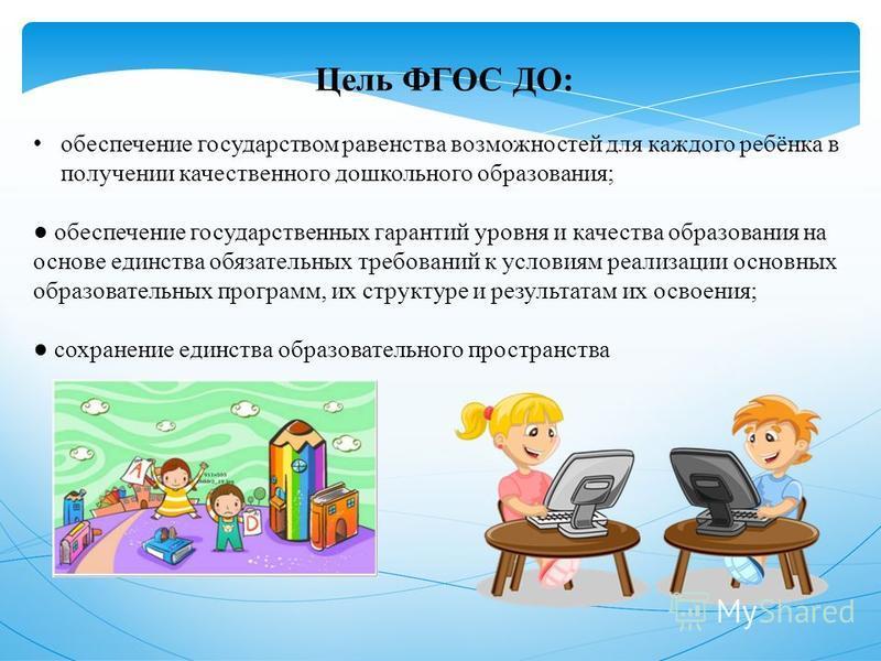 Цель ФГОС ДО: обеспечение государством равенства возможностей для каждого ребёнка в получении качественного дошкольного образования; обеспечение государственных гарантий уровня и качества образования на основе единства обязательных требований к услов