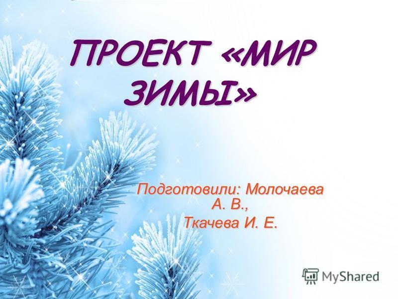 ProPowerPoint.Ru ПРОЕКТ «МИР ЗИМЫ» Подготовили: Молочаева А. В., Ткачева И. Е.