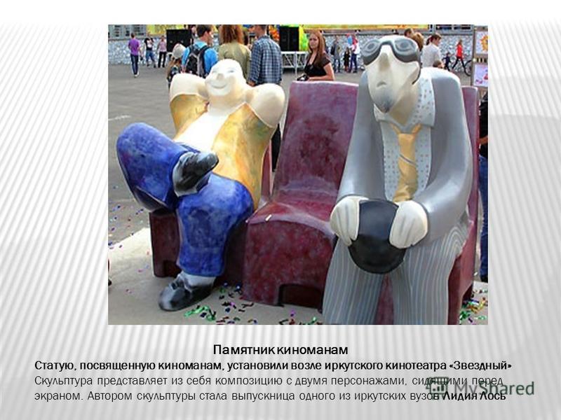 Памятник киноманам Статую, посвященную киноманам, установили возле иркутского кинотеатра «Звездный» Скульптура представляет из себя композицию с двумя персонажами, сидящими перед экраном. Автором скульптуры стала выпускница одного из иркутских вузов