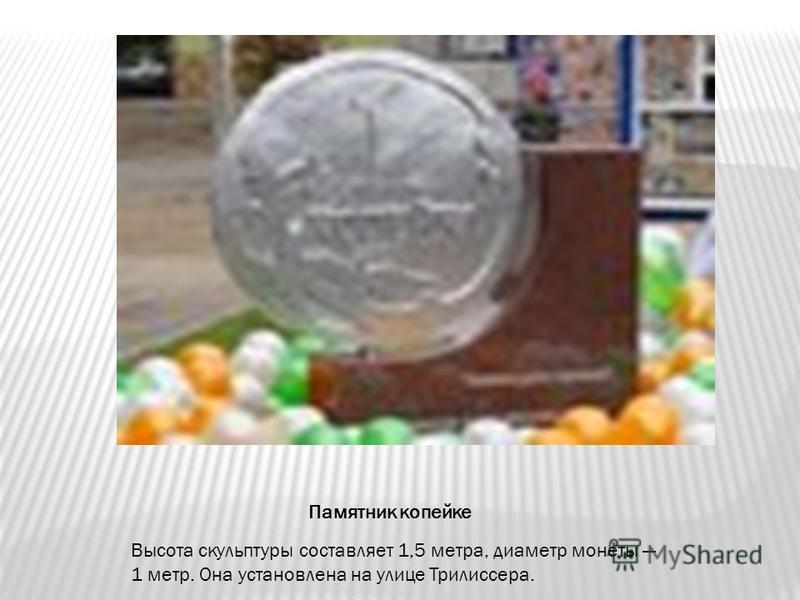Высота скульптуры составляет 1,5 метра, диаметр монеты 1 метр. Она установлена на улице Трилиссера. Памятник копейке