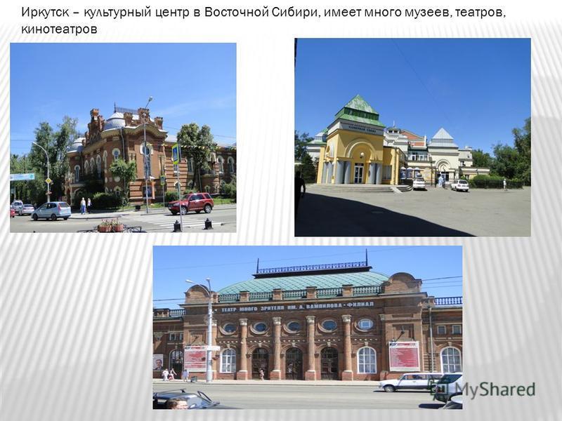 Иркутск – культурный центр в Восточной Сибири, имеет много музеев, театров, кинотеатров
