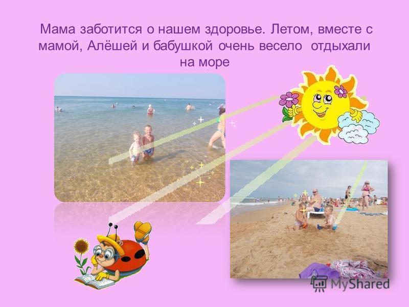 Мама заботится о нашем здоровье. Летом, вместе с мамой, Алёшей и бабушкой очень весело отдыхали на море.
