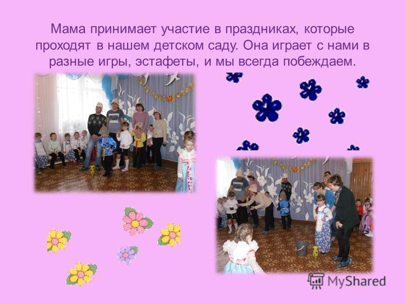 Мама принимает участие в праздниках, которые проходят в нашем детском саду. Она играет с нами в разные игры, эстафеты, и мы всегда побеждаем..